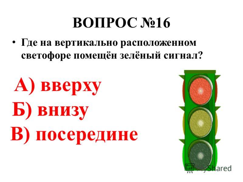 ВОПРОС 16 Где на вертикально расположенном светофоре помещён зелёный сигнал? А) вверху Б) внизу В) посередине Б) внизу