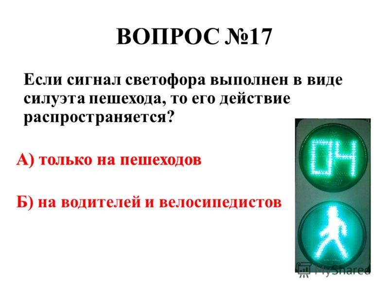 ВОПРОС 17 Если сигнал светофора выполнен в виде силуэта пешехода, то его действие распространяется? А) только на пешеходов Б) на водителей и велосипедистов А) только на пешеходов