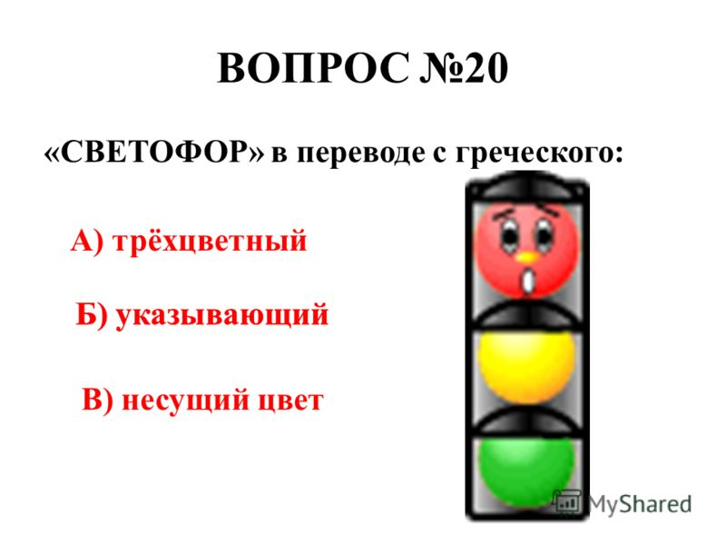 ВОПРОС 20 «СВЕТОФОР» в переводе с греческого: А) трёхцветный Б) указывающий В) несущий цвет Б) указывающий