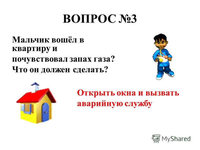 ВОПРОС 3 Мальчик вошёл в квартиру и почувствовал запах газа? Что он должен сделать? Открыть окна и вызвать аварийную службу