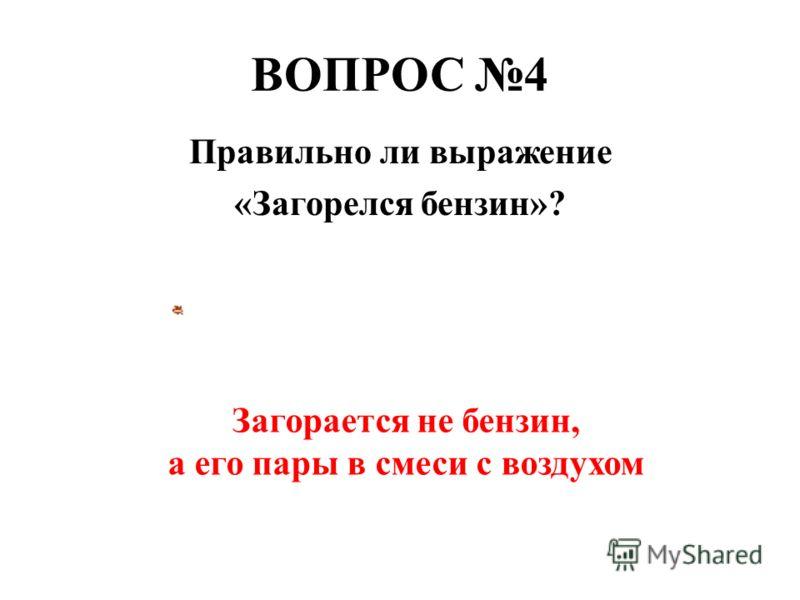 ВОПРОС 4 Правильно ли выражение «Загорелся бензин»? Загорается не бензин, а его пары в смеси с воздухом