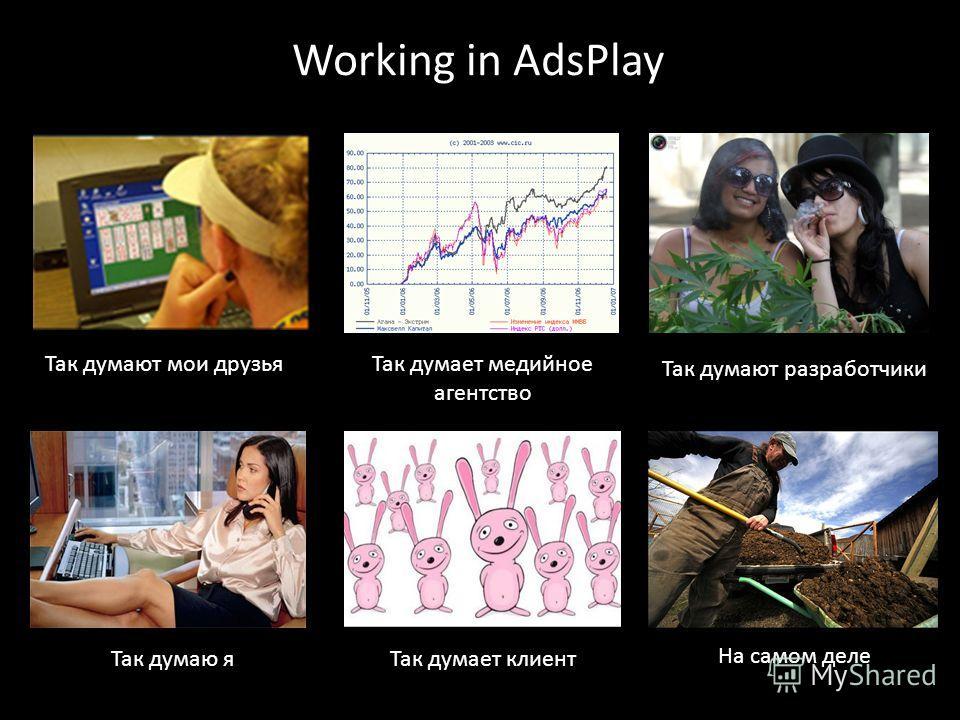 Working in AdsPlay Так думают мои друзьяТак думает медийное агентство Так думают разработчики Так думаю яТак думает клиент На самом деле