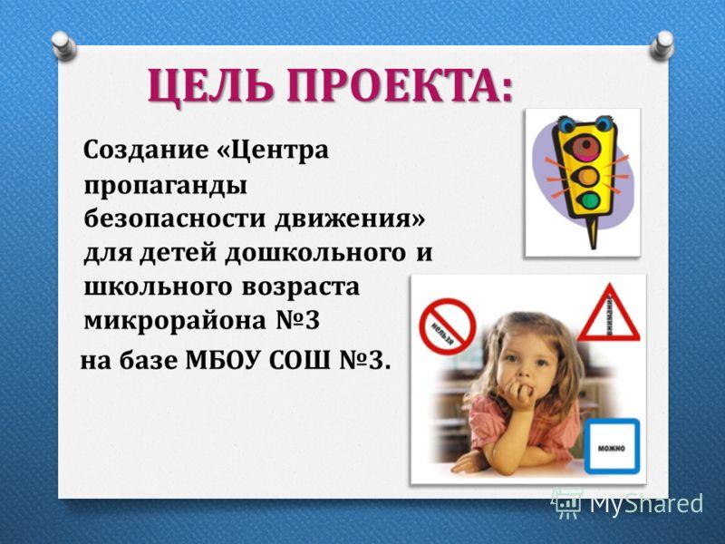ЦЕЛЬ ПРОЕКТА: Создание «Центра пропаганды безопасности движения» для детей дошкольного и школьного возраста микрорайона 3 на базе МБОУ СОШ 3.