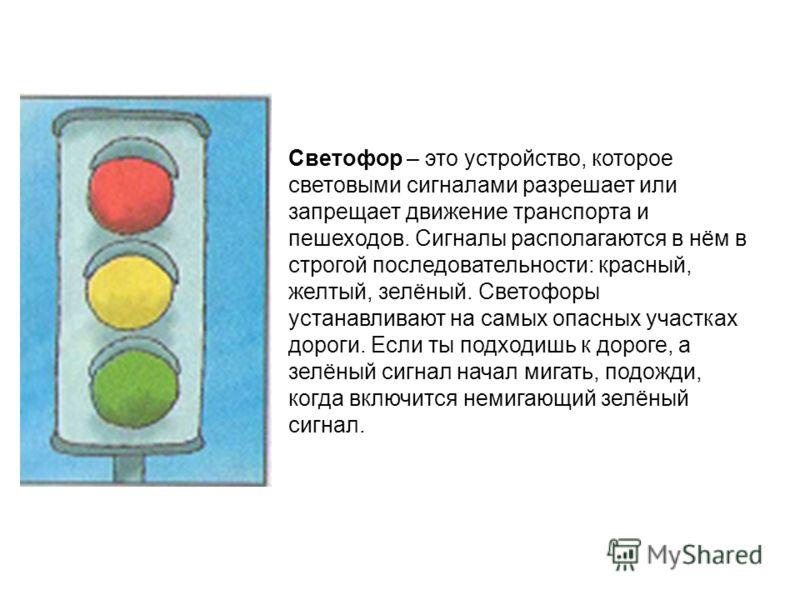 Светофор – это устройство, которое световыми сигналами разрешает или запрещает движение транспорта и пешеходов. Сигналы располагаются в нём в строгой последовательности: красный, желтый, зелёный. Светофоры устанавливают на самых опасных участках доро