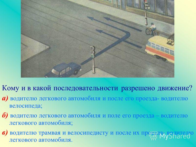 Кому и в какой последовательности разрешено движение? а) водителю легкового автомобиля и после его проезда- водителю велосипеда; б) водителю легкового автомобиля и поле его проезда – водителю легкового автомобиля; в) водителю трамвая и велосипедисту