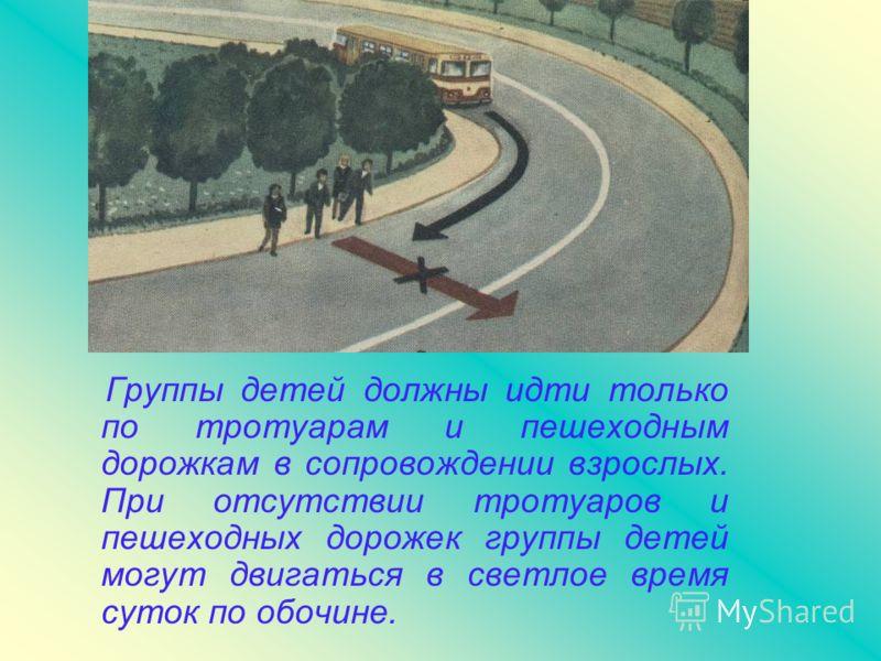 Группы детей должны идти только по тротуарам и пешеходным дорожкам в сопровождении взрослых. При отсутствии тротуаров и пешеходных дорожек группы детей могут двигаться в светлое время суток по обочине.