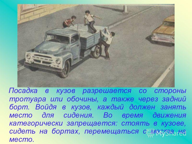Посадка в кузов разрешается со стороны тротуара или обочины, а также через задний борт. Войдя в кузов, каждый должен занять место для сидения. Во время движения категорически запрещается: стоять в кузове, сидеть на бортах, перемещаться с места на мес