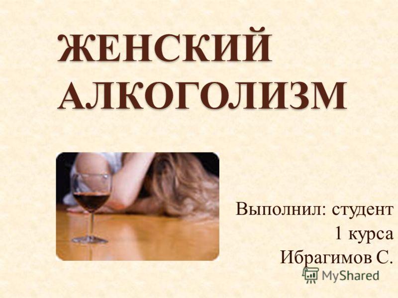 ЖЕНСКИЙ АЛКОГОЛИЗМ Выполнил: студент 1 курса Ибрагимов С.