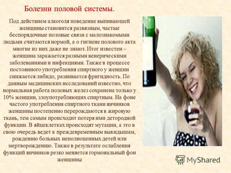 Болезни половой системы. Под действием алкоголя поведение выпивающей женщины становится развязным, частые беспорядочные половые связи с малознакомыми людьми считаются нормой, а о гигиене полового акта многие из них даже не знают. Итог известен – женщ