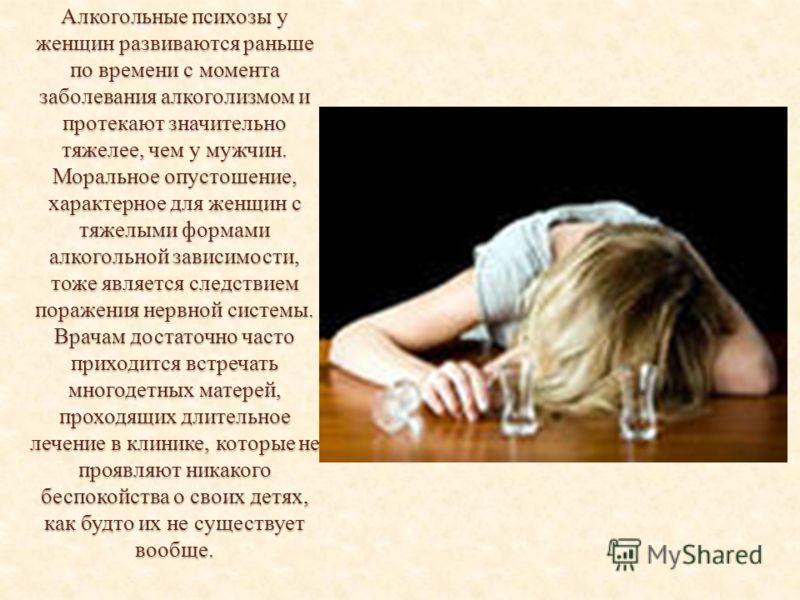 Алкогольные психозы у женщин развиваются раньше по времени с момента заболевания алкоголизмом и протекают значительно тяжелее, чем у мужчин. Моральное опустошение, характерное для женщин с тяжелыми формами алкогольной зависимости, тоже является следс