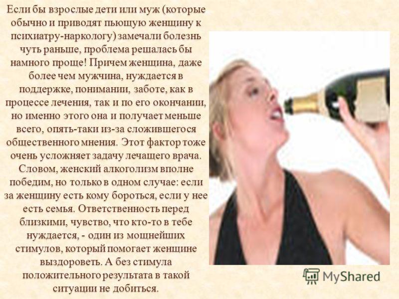 Если бы взрослые дети или муж (которые обычно и приводят пьющую женщину к психиатру-наркологу) замечали болезнь чуть раньше, проблема решалась бы намного проще! Причем женщина, даже более чем мужчина, нуждается в поддержке, понимании, заботе, как в п