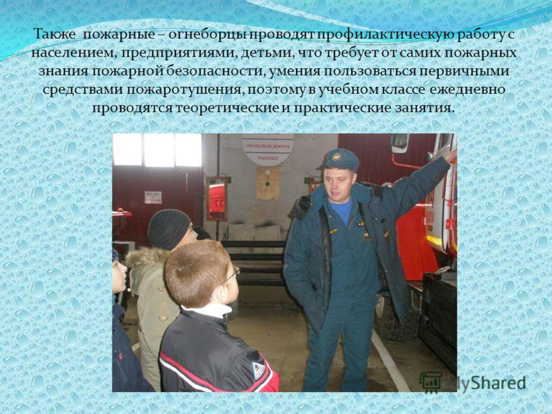 Также пожарные – огнеборцы проводят профилактическую работу с населением, предприятиями, детьми, что требует от самих пожарных знания пожарной безопасности, умения пользоваться первичными средствами пожаротушения, поэтому в учебном классе ежедневно п