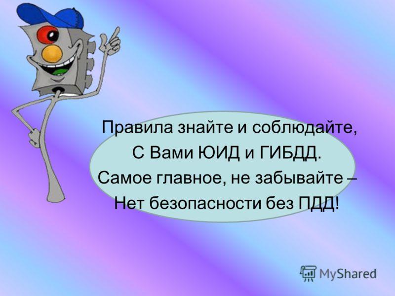 Правила знайте и соблюдайте, С Вами ЮИД и ГИБДД. Самое главное, не забывайте – Нет безопасности без ПДД!