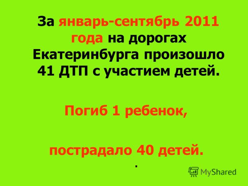За январь-сентябрь 2011 года на дорогах Екатеринбурга произошло 41 ДТП с участием детей. Погиб 1 ребенок, пострадало 40 детей..