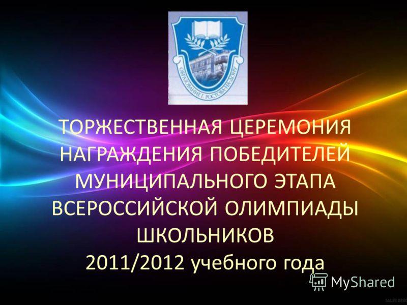 ТОРЖЕСТВЕННАЯ ЦЕРЕМОНИЯ НАГРАЖДЕНИЯ ПОБЕДИТЕЛЕЙ МУНИЦИПАЛЬНОГО ЭТАПА ВСЕРОССИЙСКОЙ ОЛИМПИАДЫ ШКОЛЬНИКОВ 2011/2012 учебного года
