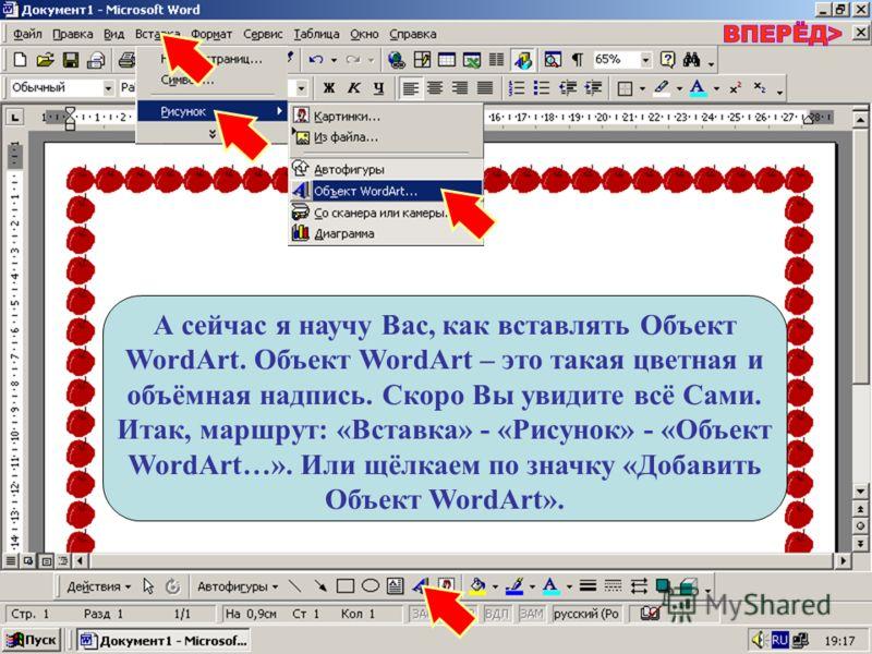 А сейчас я научу Вас, как вставлять Объект WordArt. Объект WordArt – это такая цветная и объёмная надпись. Скоро Вы увидите всё Сами. Итак, маршрут: «Вставка» - «Рисунок» - «Объект WordArt…». Или щёлкаем по значку «Добавить Объект WordArt».
