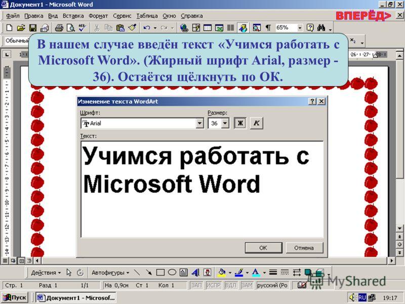 В нашем случае введён текст «Учимся работать с Microsoft Word». (Жирный шрифт Arial, размер - 36). Остаётся щёлкнуть по ОК.