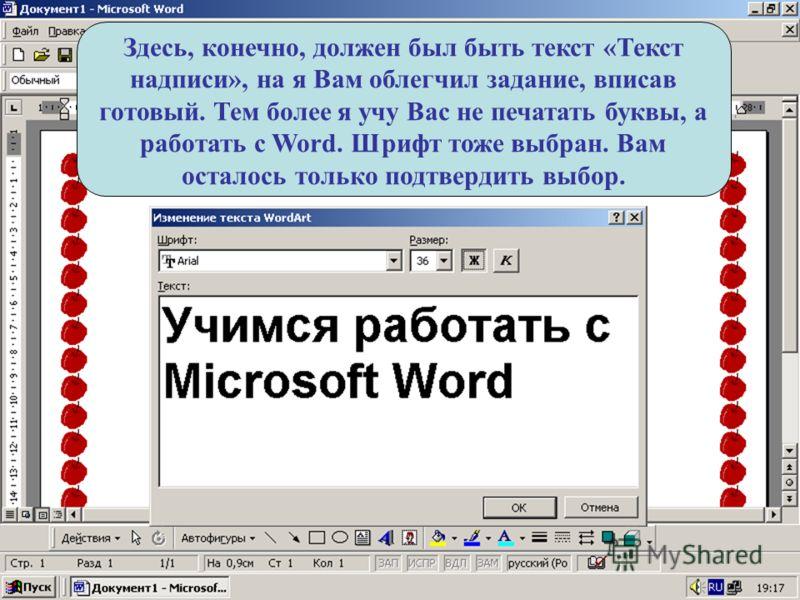 Здесь, конечно, должен был быть текст «Текст надписи», на я Вам облегчил задание, вписав готовый. Тем более я учу Вас не печатать буквы, а работать с Word. Шрифт тоже выбран. Вам осталось только подтвердить выбор.