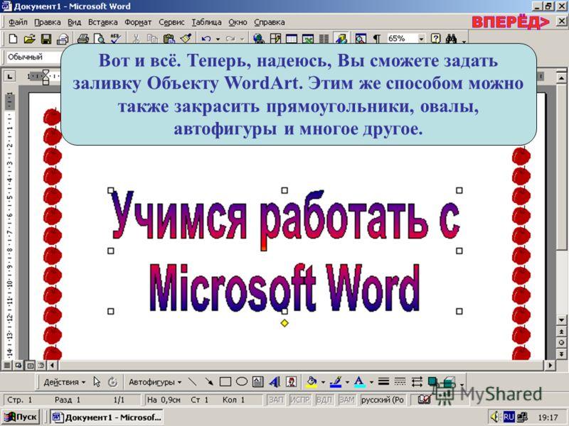 Вот и всё. Теперь, надеюсь, Вы сможете задать заливку Объекту WordArt. Этим же способом можно также закрасить прямоугольники, овалы, автофигуры и многое другое.