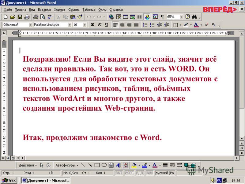 Поздравляю! Если Вы видите этот слайд, значит всё сделали правильно. Так вот, это и есть WORD. Он используется для обработки текстовых документов с использованием рисунков, таблиц, объёмных текстов WordArt и многого другого, а также создания простейш
