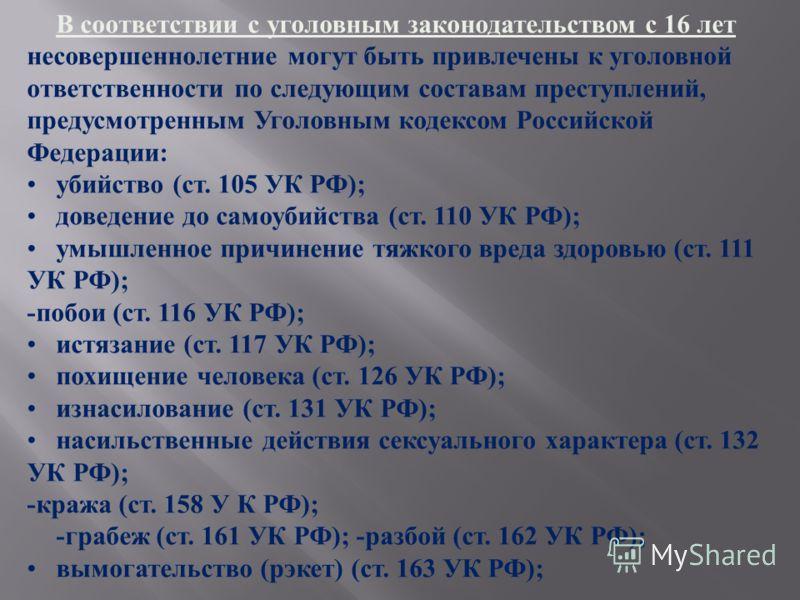 В соответствии с уголовным законодательством с 16 лет несовершеннолетние могут быть привлечены к уголовной ответственности по следующим составам преступлений, предусмотренным Уголовным кодексом Российской Федерации: убийство (ст. 105 УК РФ); доведени