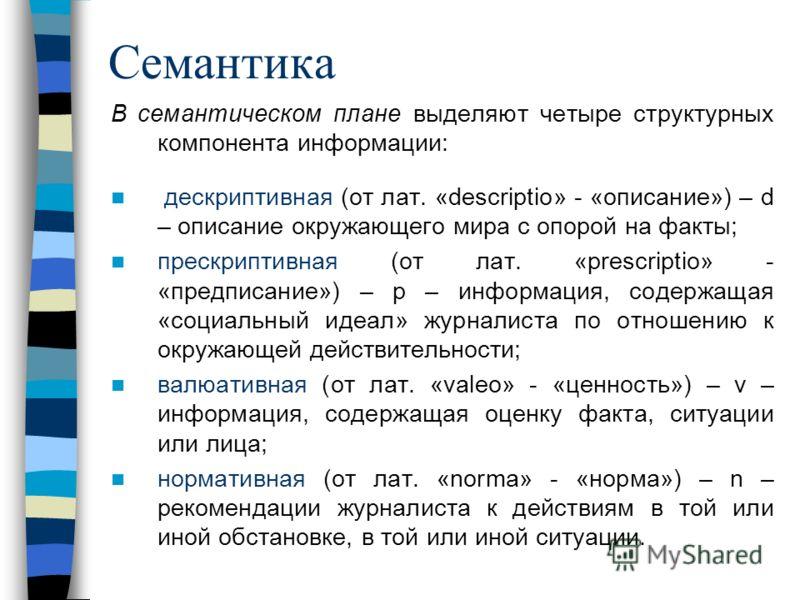 Семантика В семантическом плане выделяют четыре структурных компонента информации: дескриптивная (от лат. «descriptio» - «описание») – d – описание окружающего мира с опорой на факты; прескриптивная (от лат. «prescriptio» - «предписание») – p – инфор