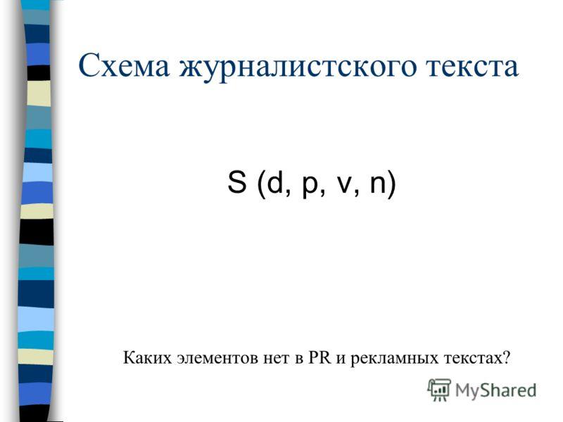 Схема журналистского текста S (d, p, v, n) Каких элементов нет в PR и рекламных текстах?