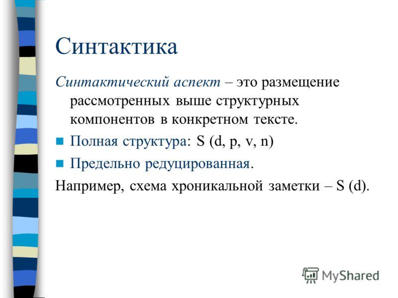 Синтактика Синтактический аспект – это размещение рассмотренных выше структурных компонентов в конкретном тексте. Полная структура: S (d, p, v, n) Предельно редуцированная. Например, схема хроникальной заметки – S (d).