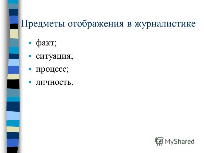 Предметы отображения в журналистике факт; ситуация; процесс; личность.