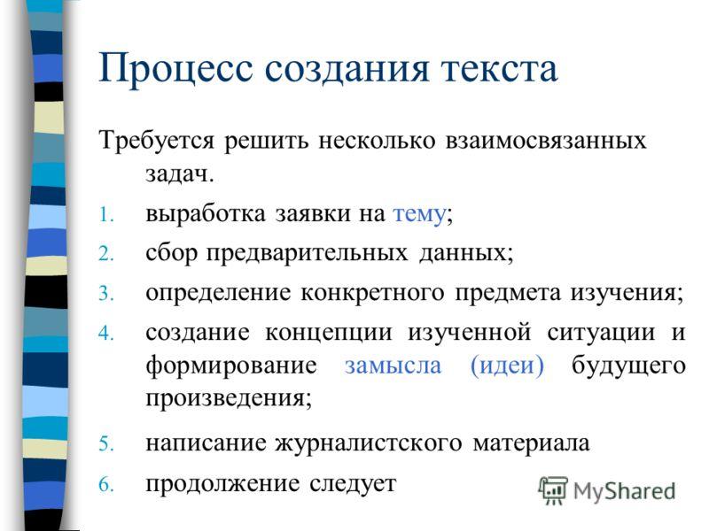 Процесс создания текста Требуется решить несколько взаимосвязанных задач. 1. выработка заявки на тему; 2. сбор предварительных данных; 3. определение конкретного предмета изучения; 4. создание концепции изученной ситуации и формирование замысла (идеи