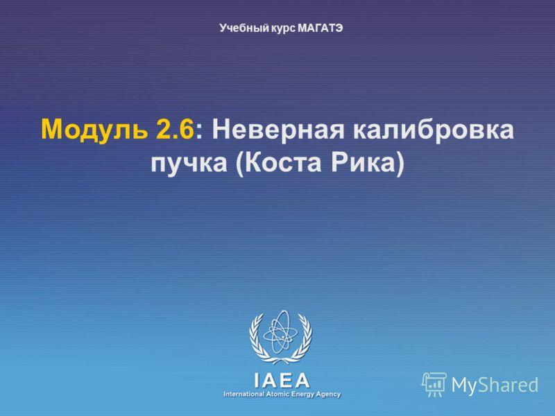 IAEA International Atomic Energy Agency Moдуль 2.6: Неверная калибровка пучка (Коста Рика) Учебный курс МАГАТЭ
