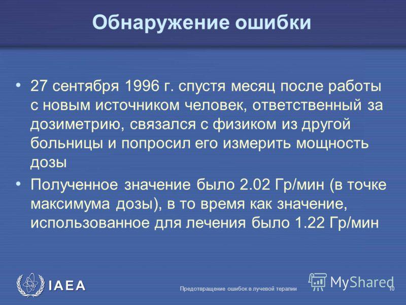 IAEA Предотвращение ошибок в лучевой терапии10 Обнаружение ошибки 27 сентября 1996 г. спустя месяц после работы с новым источником человек, ответственный за дозиметрию, связался с физиком из другой больницы и попросил его измерить мощность дозы Получ