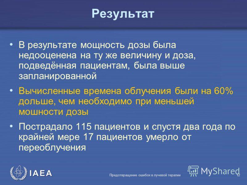 IAEA Предотвращение ошибок в лучевой терапии12 Результат В результате мощность дозы была недооценена на ту же величину и доза, подведённая пациентам, была выше запланированной Вычисленные времена облучения были на 60% дольше, чем необходимо при меньш