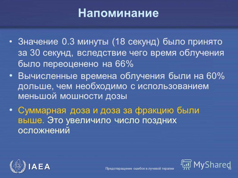 IAEA Предотвращение ошибок в лучевой терапии16 Напоминание Значение 0.3 минуты (18 секунд) было принято за 30 секунд, вследствие чего время облучения было переоценено на 66% Вычисленные времена облучения были на 60% дольше, чем необходимо с использов