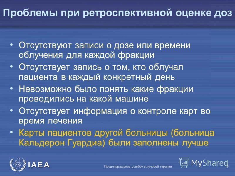 IAEA Предотвращение ошибок в лучевой терапии19 Отсутствуют записи о дозе или времени облучения для каждой фракции Отсутствует запись о том, кто облучал пациента в каждый конкретный день Невозможно было понять какие фракции проводились на какой машине
