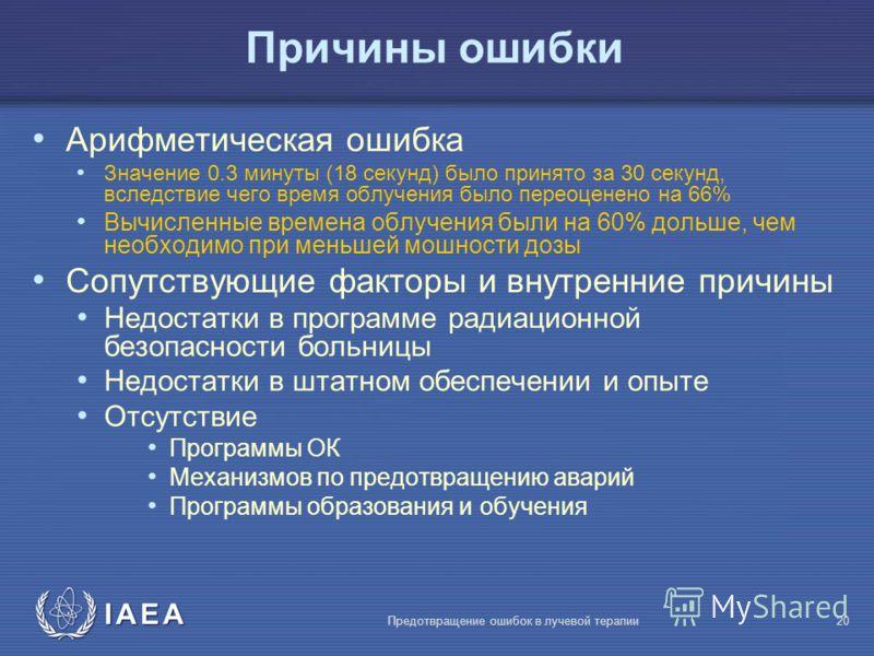 IAEA Предотвращение ошибок в лучевой терапии20 Причины ошибки Арифметическая ошибка Значение 0.3 минуты (18 секунд) было принято за 30 секунд, вследствие чего время облучения было переоценено на 66% Вычисленные времена облучения были на 60% дольше, ч