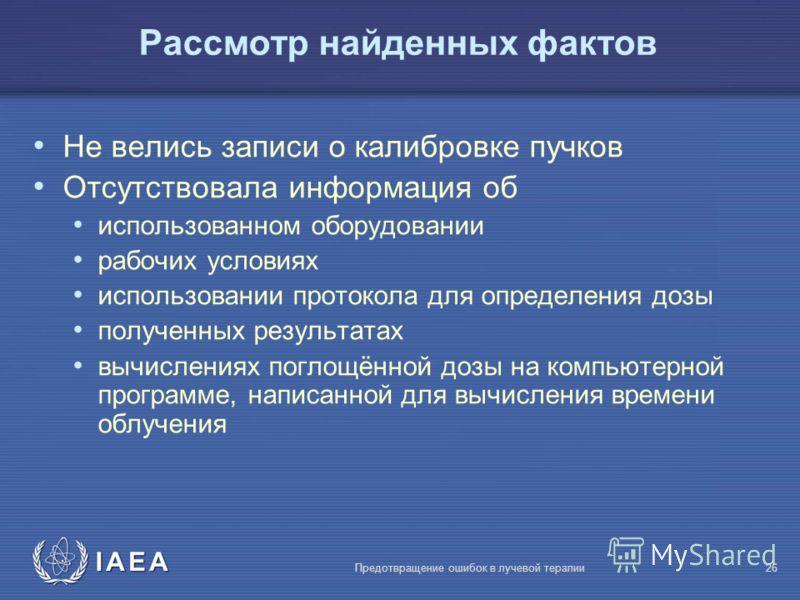 IAEA Предотвращение ошибок в лучевой терапии26 Рассмотр найденных фактов Не велись записи о калибровке пучков Отсутствовала информация об использованном оборудовании рабочих условиях использовании протокола для определения дозы полученных результатах