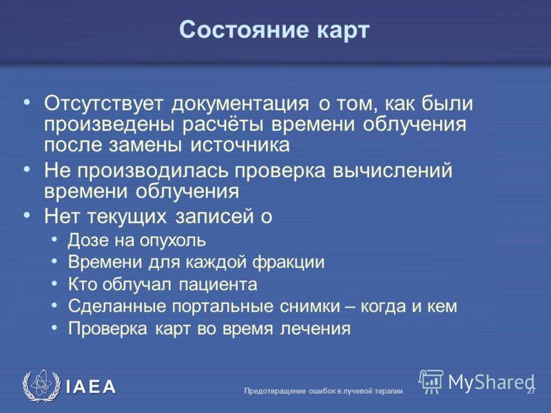 IAEA Предотвращение ошибок в лучевой терапии27 Состояние карт Отсутствует документация о том, как были произведены расчёты времени облучения после замены источника Не производилась проверка вычислений времени облучения Нет текущих записей о Дозе на о