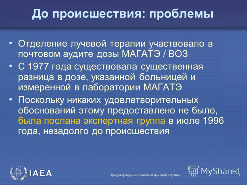 IAEA Предотвращение ошибок в лучевой терапии3 Отделение лучевой терапии участвовало в почтовом аудите дозы МАГАТЭ / ВОЗ С 1977 года существовала существенная разница в дозе, указанной больницей и измеренной в лаборатории МАГАТЭ Поскольку никаких удов