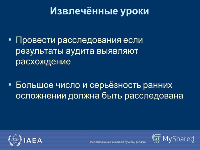 IAEA Предотвращение ошибок в лучевой терапии30 Извлечённые уроки Провести расследования если результаты аудита выявляют расхождение Большое число и серьёзность ранних осложнении должна быть расследована