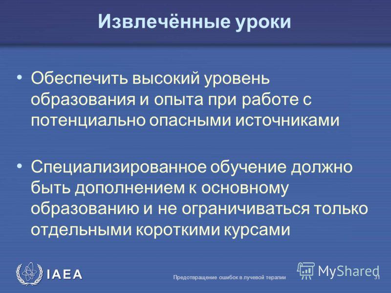 IAEA Предотвращение ошибок в лучевой терапии31 Обеспечить высокий уровень образования и опыта при работе с потенциально опасными источниками Специализированное обучение должно быть дополнением к основному образованию и не ограничиваться только отдель
