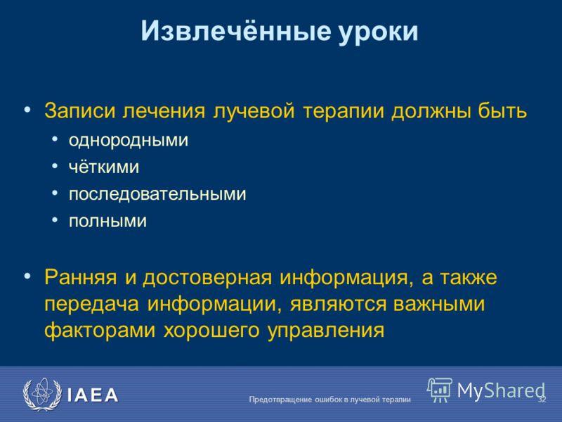 IAEA Предотвращение ошибок в лучевой терапии32 Записи лечения лучевой терапии должны быть однородными чёткими последовательными полными Ранняя и достоверная информация, а также передача информации, являются важными факторами хорошего управления Извле