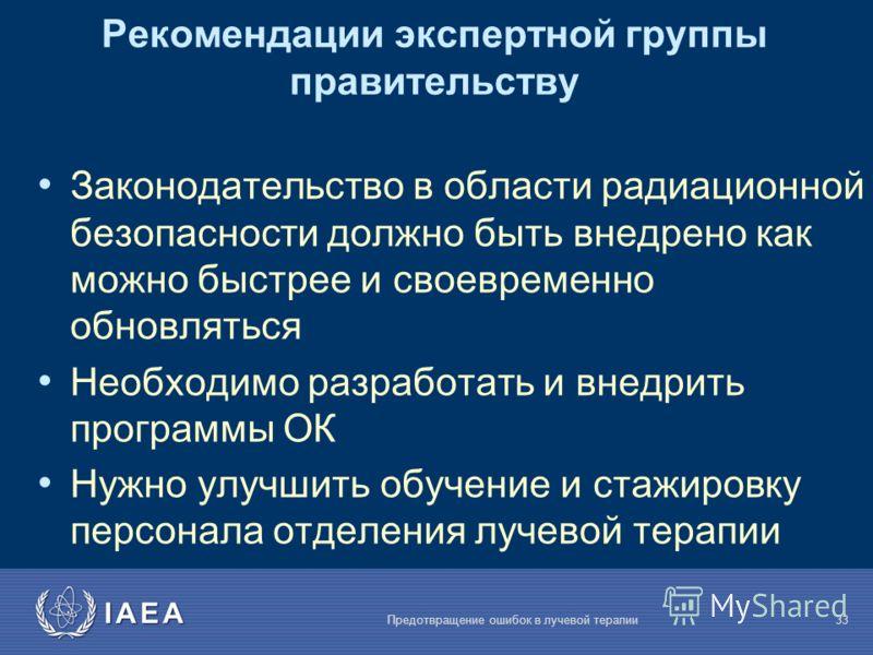IAEA Предотвращение ошибок в лучевой терапии33 Рекомендации экспертной группы правительству Законодательство в области радиационной безопасности должно быть внедрено как можно быстрее и своевременно обновляться Необходимо разработать и внедрить прогр