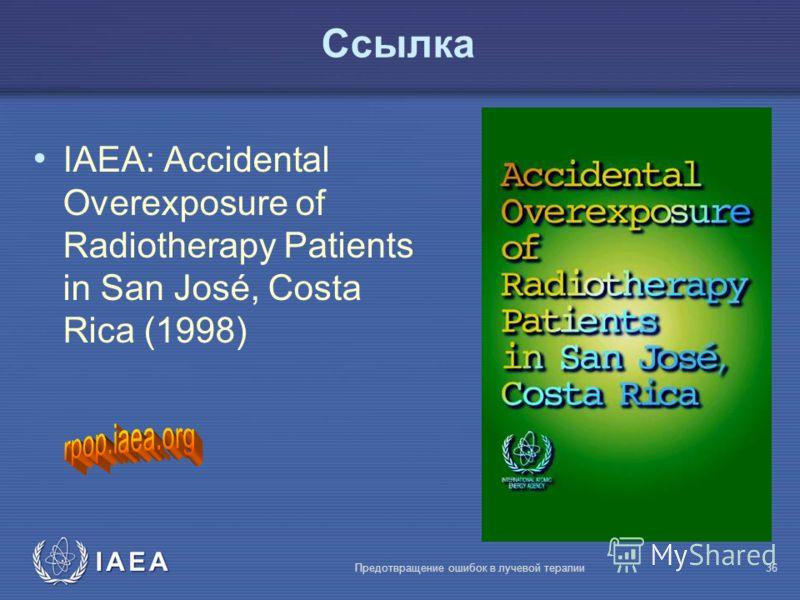 IAEA Предотвращение ошибок в лучевой терапии36 Ссылка IAEA: Accidental Overexposure of Radiotherapy Patients in San José, Costa Rica (1998)