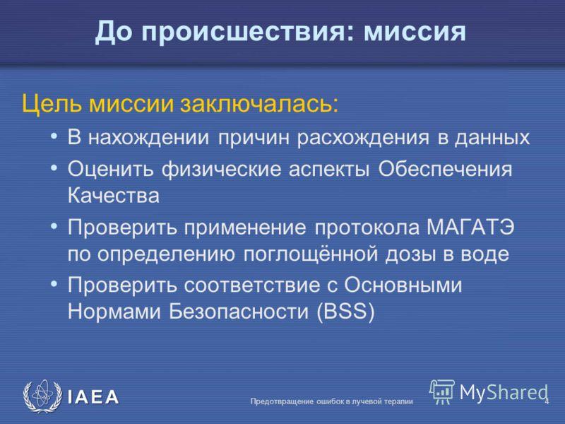 IAEA Предотвращение ошибок в лучевой терапии4 До происшествия: миссия Цель миссии заключалась: В нахождении причин расхождения в данных Оценить физические аспекты Обеспечения Качества Проверить применение протокола МАГАТЭ по определению поглощённой д