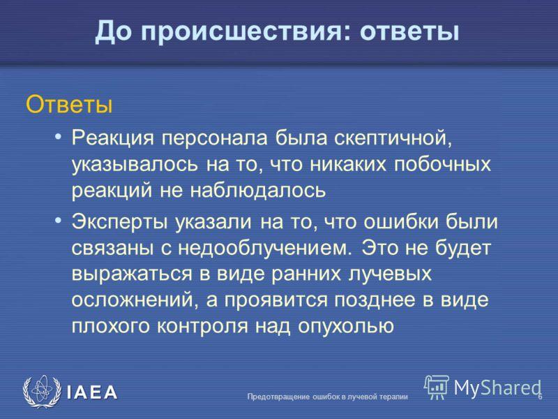 IAEA Предотвращение ошибок в лучевой терапии6 До происшествия: ответы Ответы Реакция персонала была скептичной, указывалось на то, что никаких побочных реакций не наблюдалось Эксперты указали на то, что ошибки были связаны с недооблучением. Это не бу