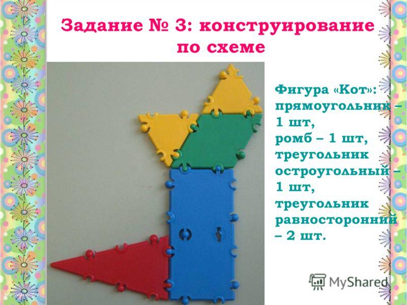 Фигура «Кот»: прямоугольник – 1 шт, ромб – 1 шт, треугольник остроугольный – 1 шт, треугольник равносторонний – 2 шт. Задание 3: конструирование по схеме