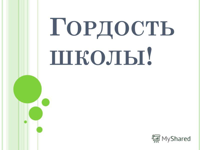 Г ОРДОСТЬ ШКОЛЫ !