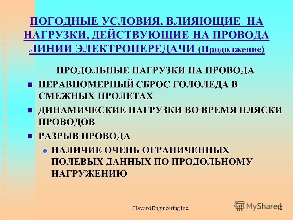 Havard Engineering Inc.12 ПОГОДНЫЕ УСЛОВИЯ, ВЛИЯЮЩИЕ НА НАГРУЗКИ, ДЕЙСТВУЮЩИЕ НА ПРОВОДА ЛИНИИ ЭЛЕКТРОПЕРЕДАЧИ (Продолжение) ПРОДОЛЬНЫЕ НАГРУЗКИ НА ПРОВОДА НЕРАВНОМЕРНЫЙ СБРОС ГОЛОЛЕДА В СМЕЖНЫХ ПРОЛЕТАХ НЕРАВНОМЕРНЫЙ СБРОС ГОЛОЛЕДА В СМЕЖНЫХ ПРОЛЕТА