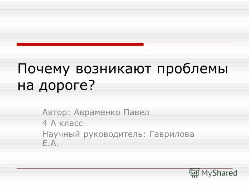 Почему возникают проблемы на дороге? Автор: Авраменко Павел 4 А класс Научный руководитель: Гаврилова Е.А.